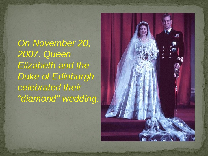 On November 20,  2007. Queen Elizabeth and the Duke of Edinburgh celebrated their diamond wedding.
