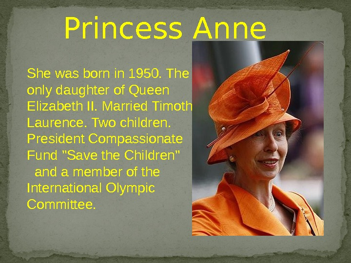 She was born in 1950. The only daughter of Queen Elizabeth II. Married Timothy Laurence. Two