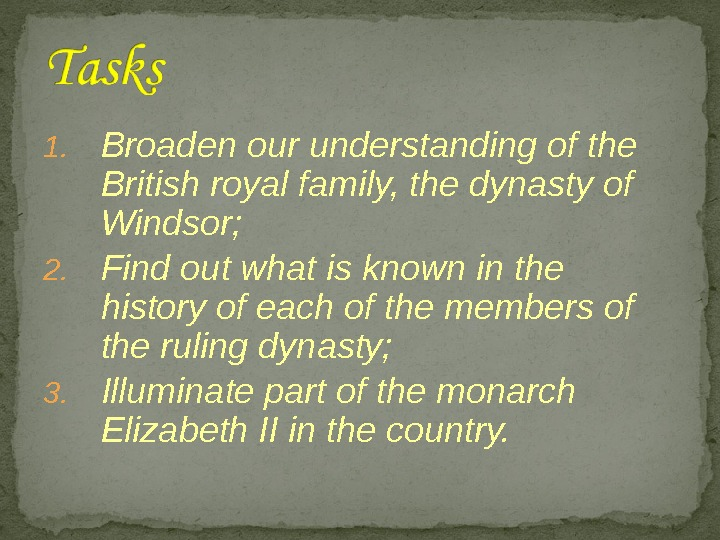 1. Broaden our understanding of the British royal family, the dynasty of Windsor; 2. Find out
