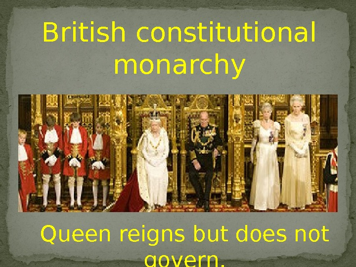 British constitutional monarchy Queen reigns but does not govern.