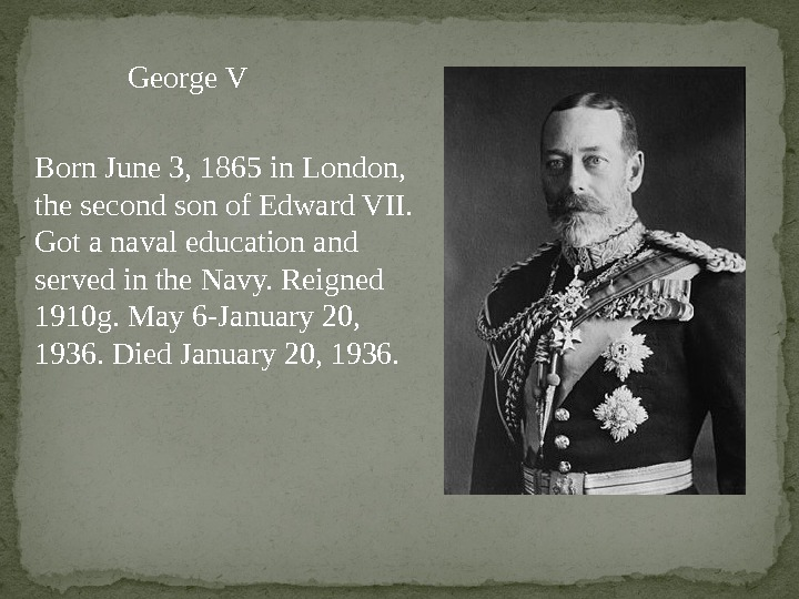 George V Born June 3, 1865 in London,  the second son of Edward VII.