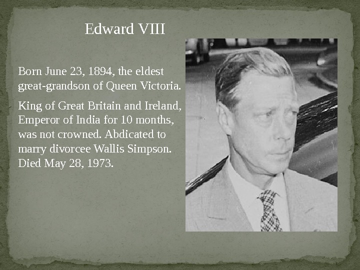 Edward VIII Born June 23, 1894, the eldest great-grandson of Queen Victoria. King of Great Britain