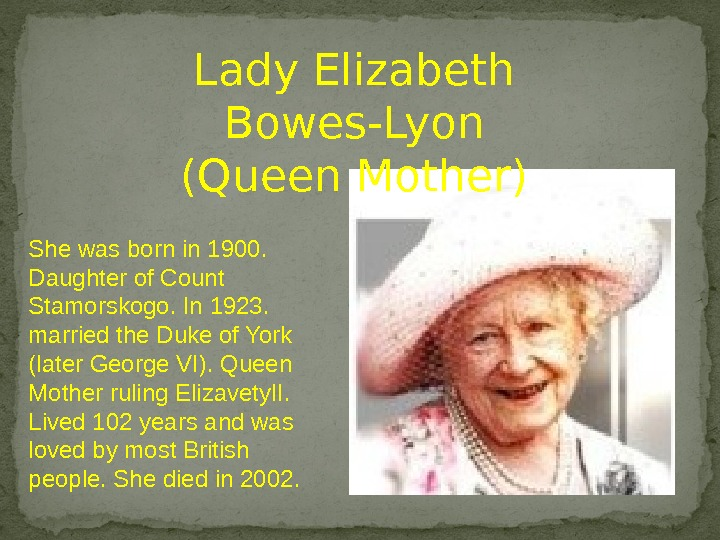 Lady Elizabeth Bowes-Lyon (Queen Mother) She was born in 1900.  Daughter of Count Stamorskogo. In