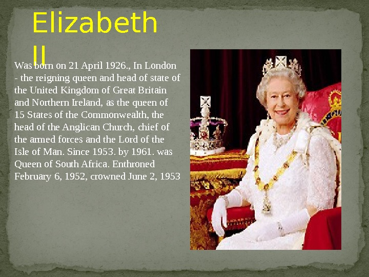 Elizabeth II Was born on 21 April 1926. , In London - the reigning queen and