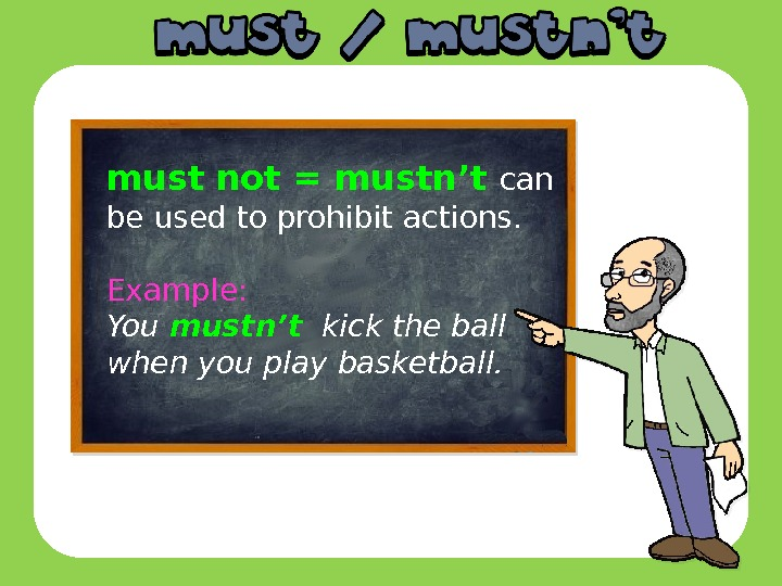 must  not = mustn't can be used to prohibit actions. Example: You mustn't  kick