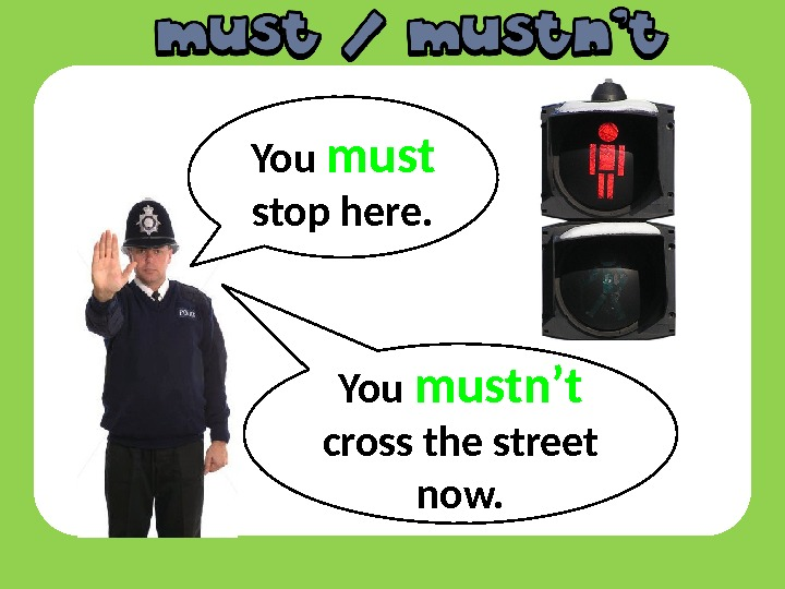 You must  stop here. You mustn't  cross the street now.