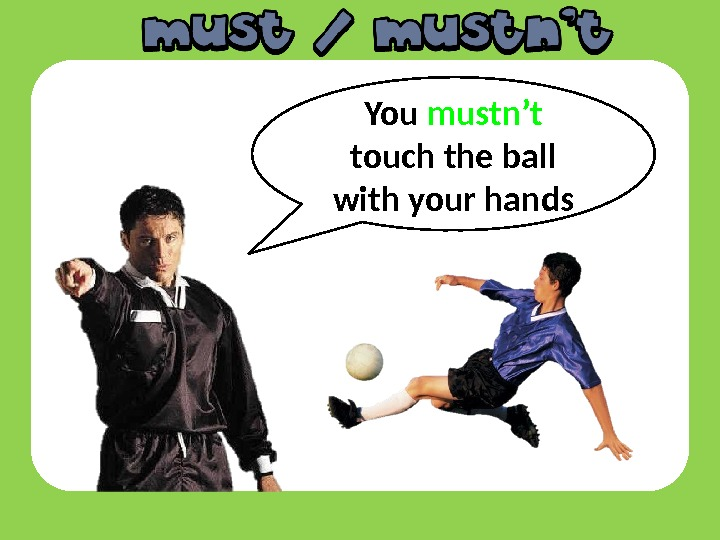 You mustn't  touch the ball with your hands