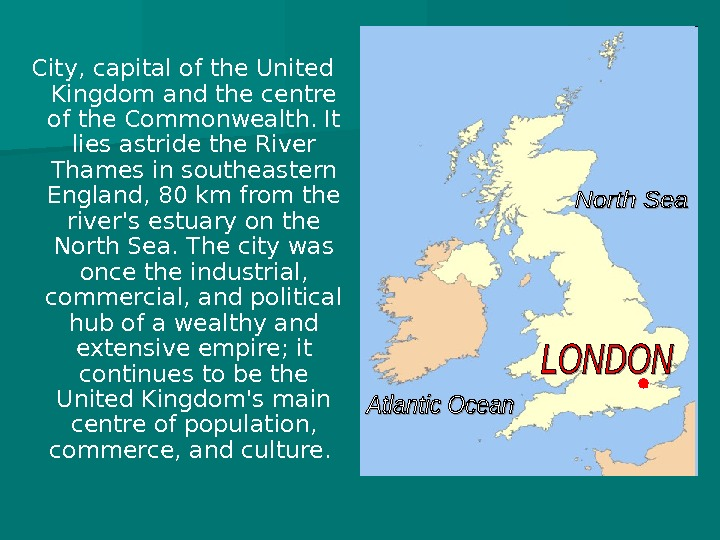 City, capital of the United Kingdom and the centre of the Commonwealth. It lies astride the