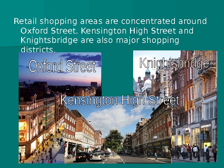 Retail shopping areas are concentrated around Oxford Street. Kensington High Street and Knightsbridge are also major