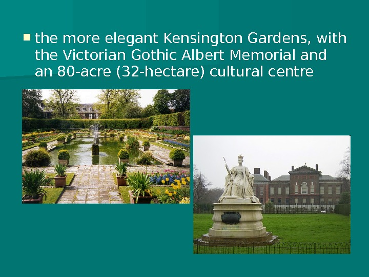 the more elegant Kensington Gardens, with the Victorian Gothic Albert Memorial and an 80 -acre