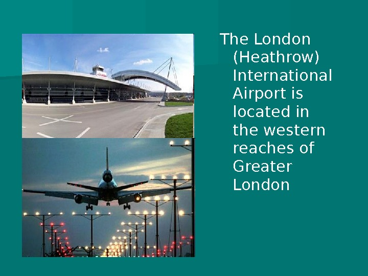 The London (Heathrow) International Airport is located in the western reaches of Greater London