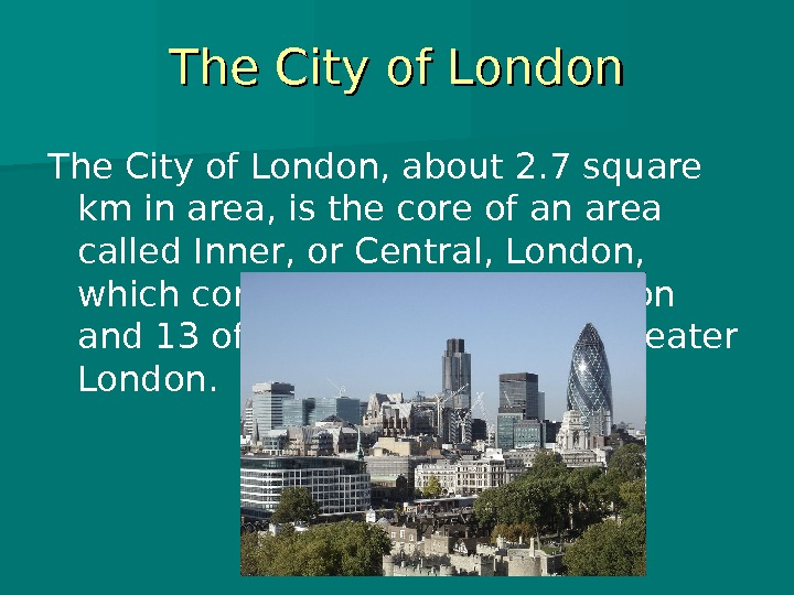 The City of London, about 2. 7 square km in area, is the core of an