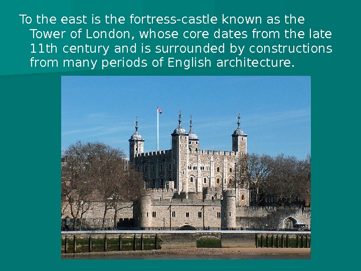 To the east is the fortress-castle known as the Tower of London, whose core dates from