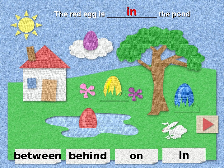 between in onbehind. The red egg is ____________ the pond  inin 110 A 0 F