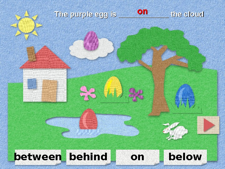between on belowbehind. The purple egg is ____________ the cloud onon 110 A 0 C 08