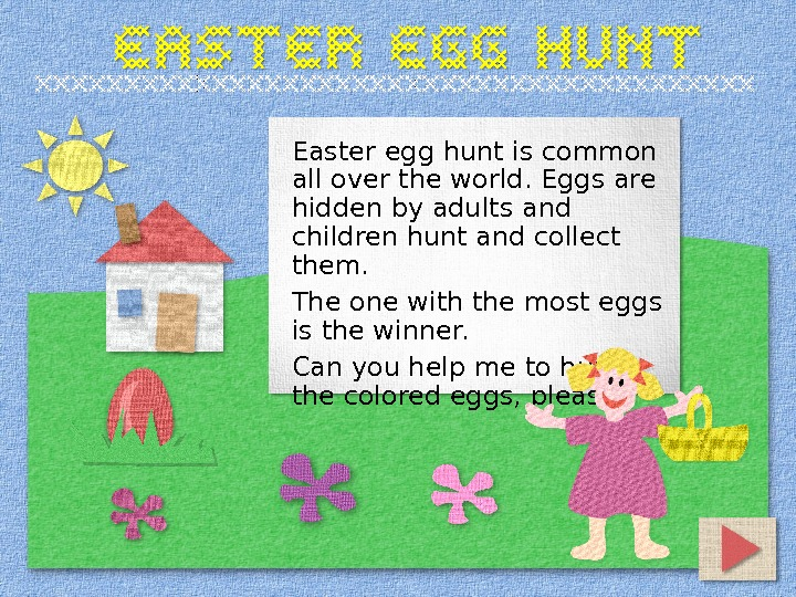 Easter egg hunt is common all over the world. Eggs are hidden by adults and children