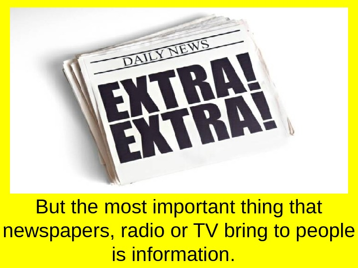 But the most important thing that newspapers, radio or TV bring to people is