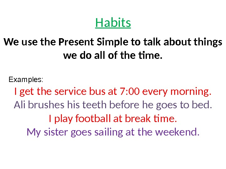 Habits We use the Present Simple to talk about things we do all of the time.