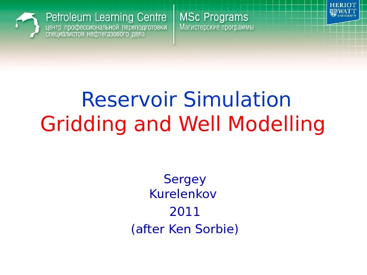 Reservoir Simulation Gridding and Well Modelling Sergey Kurelenkov 2011 (after Ken Sorbie)