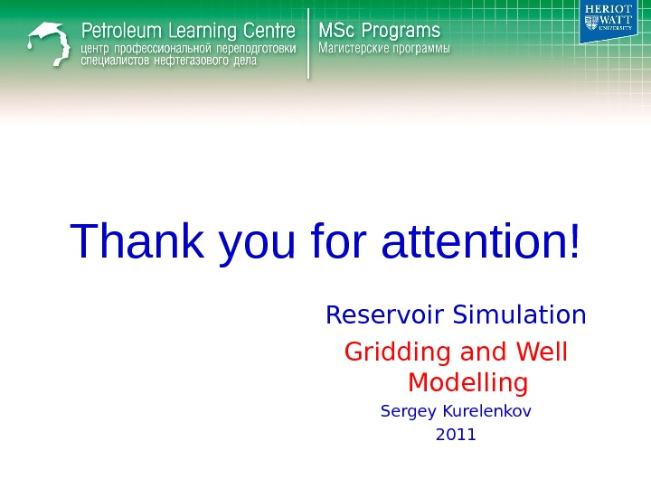 Thank you for attention! Reservoir Simulation Gridding and Well Modelling Sergey Kurelenkov 2011