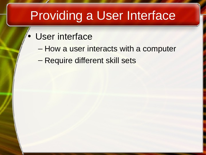 Providing a User Interface • User interface – How a user interacts with a computer –