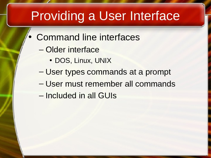 Providing a User Interface • Command line interfaces – Older interface • DOS, Linux, UNIX –