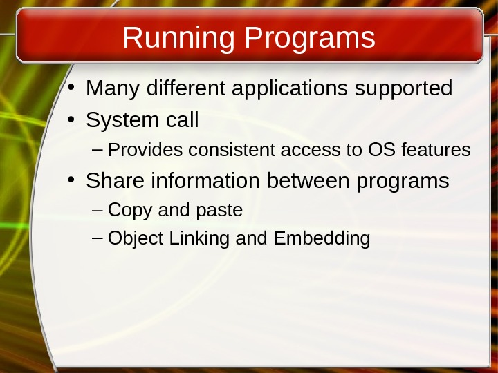 Running Programs • Many different applications supported • System call – Provides consistent access to OS