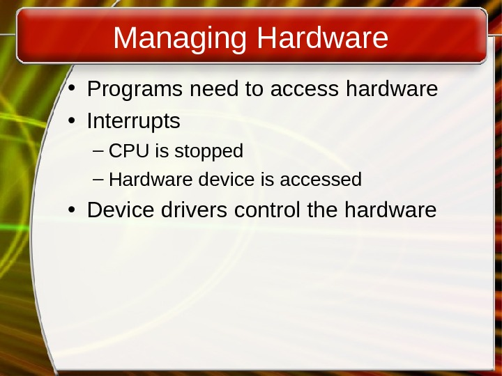 Managing Hardware • Programs need to access hardware • Interrupts – CPU is stopped – Hardware