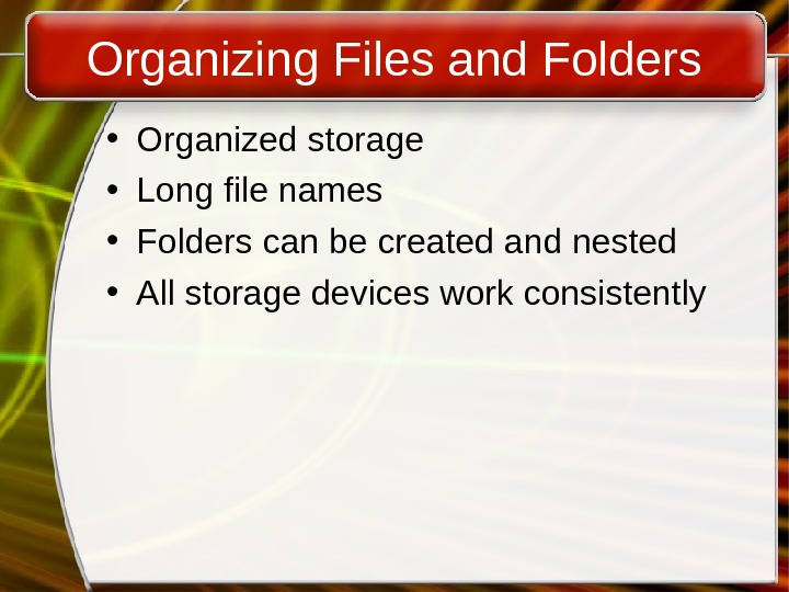 Organizing Files and Folders • Organized storage • Long file names • Folders can be created