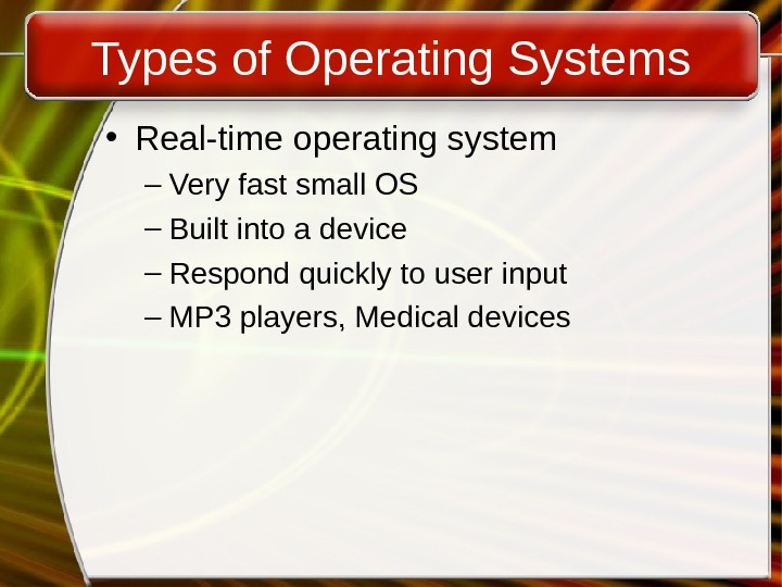 Types of Operating Systems • Real-time operating system – Very fast small OS – Built into