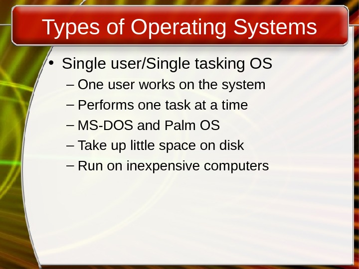 Types of Operating Systems • Single user/Single tasking OS – One user works on the system