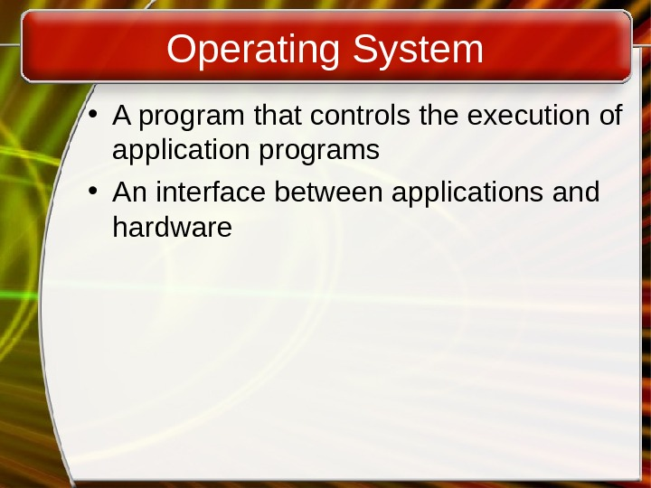 Operating System • A program that controls the execution of application programs • An interface between