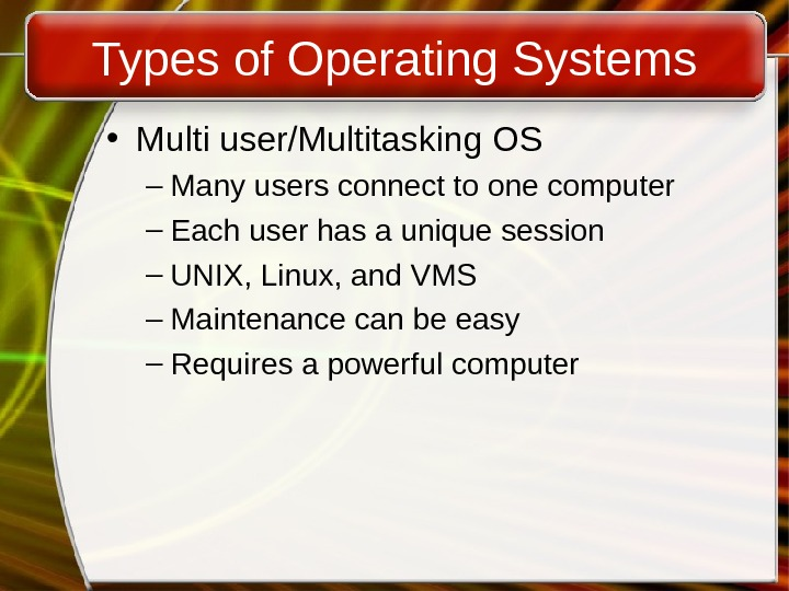Types of Operating Systems • Multi user/Multitasking OS – Many users connect to one computer –