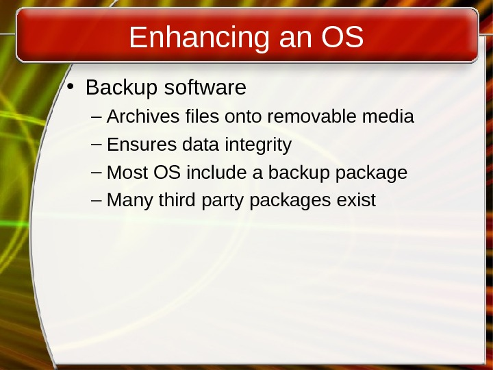 Enhancing an OS • Backup software – Archives files onto removable media – Ensures data integrity