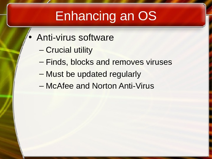 Enhancing an OS • Anti-virus software – Crucial utility – Finds, blocks and removes viruses –