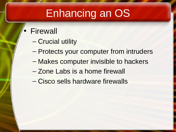 Enhancing an OS • Firewall – Crucial utility – Protects your computer from intruders – Makes