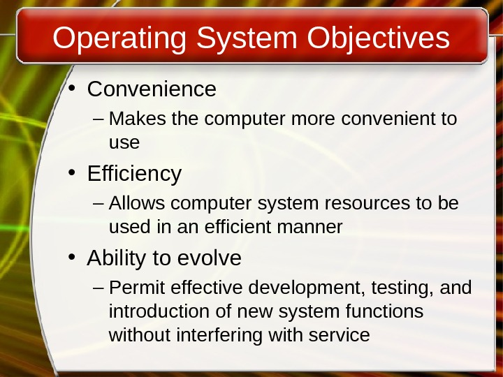 Operating System Objectives • Convenience – Makes the computer more convenient to use • Efficiency –