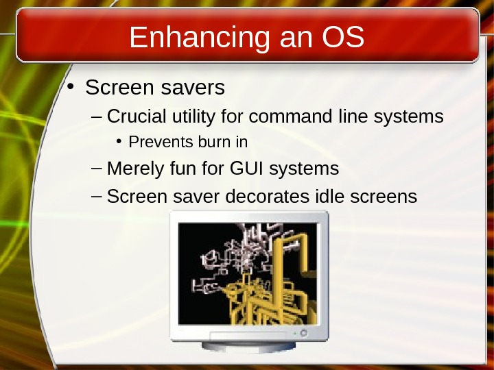 Enhancing an OS • Screen savers – Crucial utility for command line systems • Prevents burn