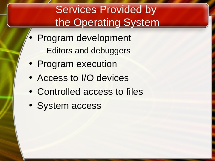 Services Provided by the Operating System • Program development – Editors and debuggers • Program execution