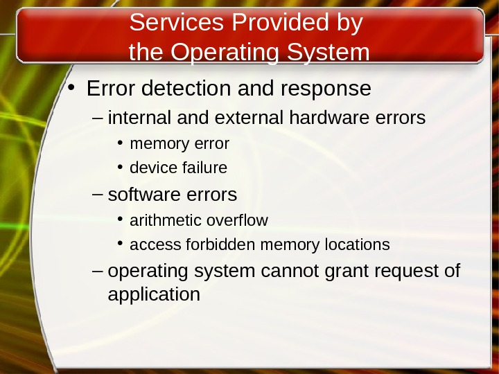 Services Provided by the Operating System • Error detection and response – internal and external hardware