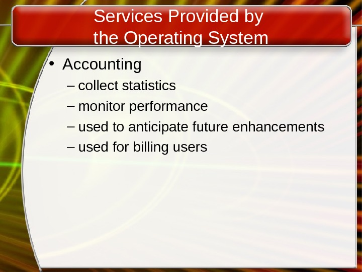 Services Provided by the Operating System • Accounting – collect statistics – monitor performance – used