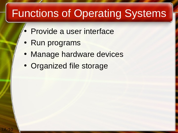 7 A- 10 Functions of Operating Systems • Provide a user interface • Run programs •