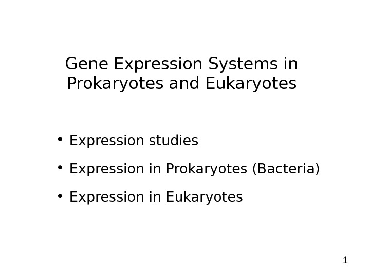 1 Gene Expression Systems in Prokaryotes and Eukaryotes • Expression studies • Expression in Prokaryotes (Bacteria)