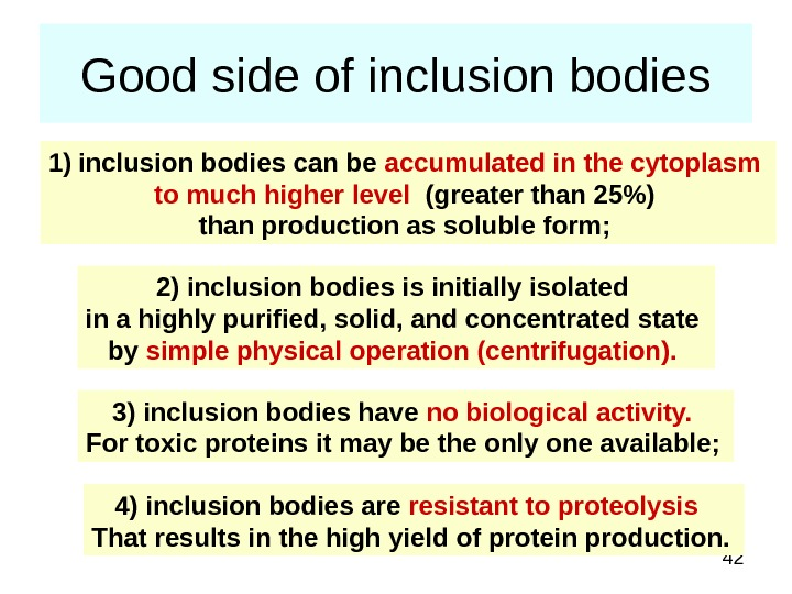 42 Good side of inclusion bodies 1) inclusion bodies can be accumulated in the cytoplasm to
