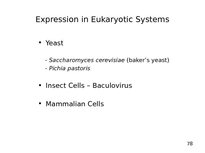 78 Expression in Eukaryotic Systems • Yeast - Saccharomyces cerevisiae (baker's yeast) - Pichia pastoris •