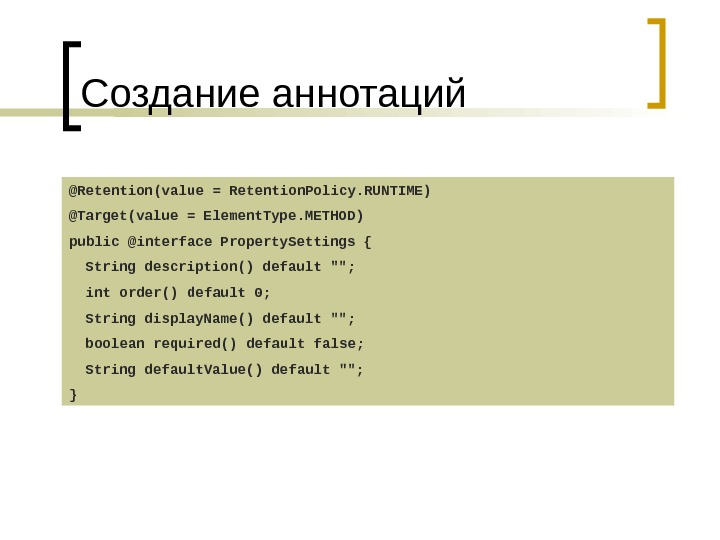 Создание аннотаций @Retention(value = Retention. Policy. RUNTIME) @Target(value = Element. Type. METHOD) public @interface Property. Settings