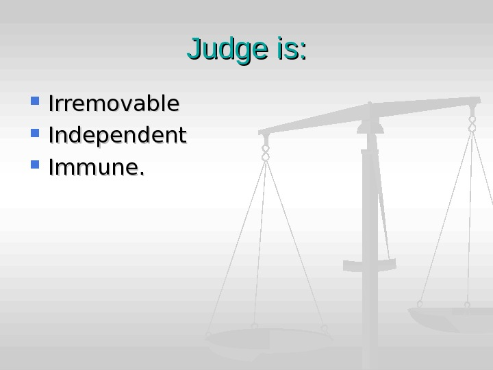 Judge is:  Irremovable Independent Immune.