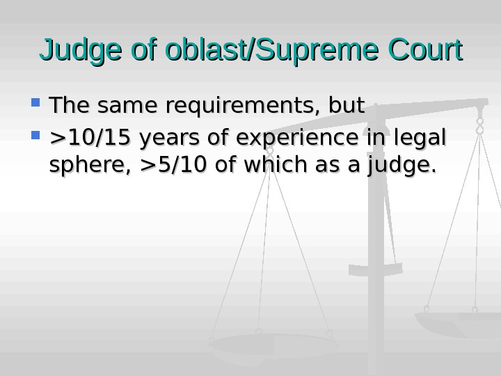 Judge of oblast/Supreme Court The same requirements, but 10/15 years of experience in legal