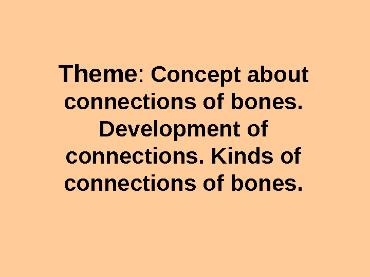 Theme :  Concept about connections of bones.  Development of connections. Kinds of connections of