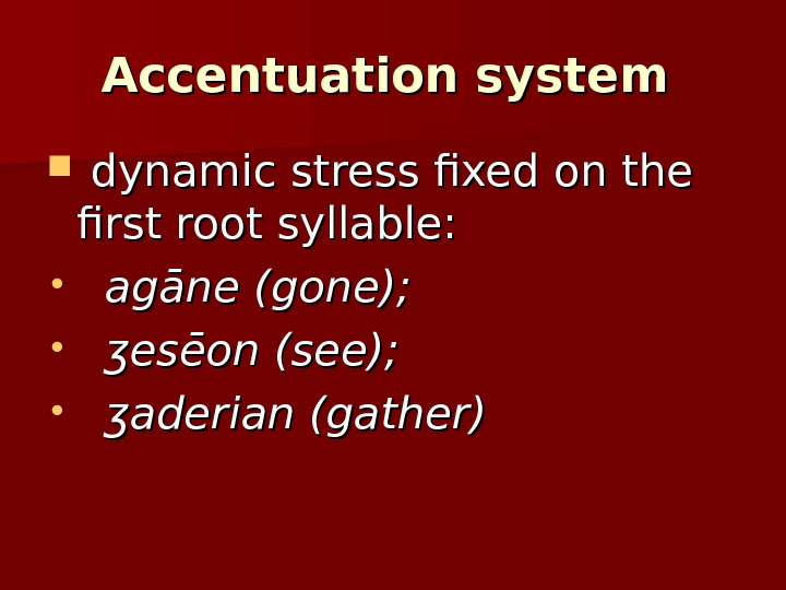Accentuation system  dynamic stress fixed on the first root syllable:  •  agāne (gone);